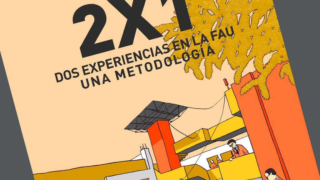 2x1 Dos experiencias en la FAU. Una metodología.
